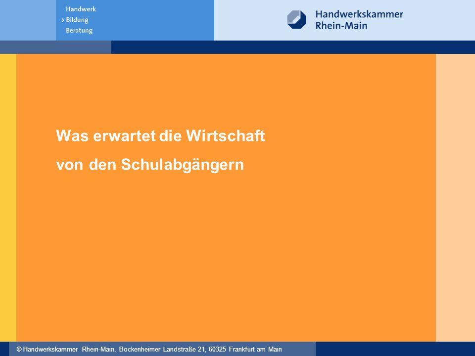 © Handwerkskammer Rhein-Main, Bockenheimer Landstraße 21, 60325 Frankfurt am Main Was erwartet die Wirtschaft von den Schulabgängern