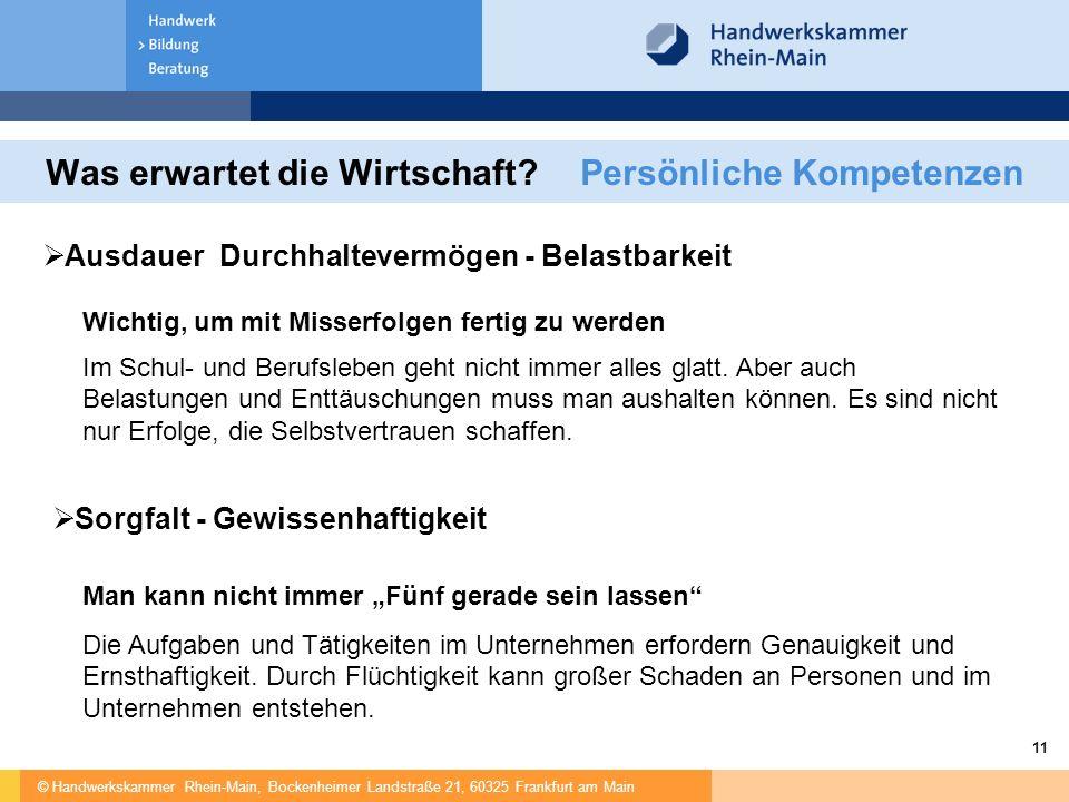 © Handwerkskammer Rhein-Main, Bockenheimer Landstraße 21, 60325 Frankfurt am Main 11 Was erwartet die Wirtschaft?Persönliche Kompetenzen  Ausdauer Durchhaltevermögen - Belastbarkeit Wichtig, um mit Misserfolgen fertig zu werden Im Schul- und Berufsleben geht nicht immer alles glatt.
