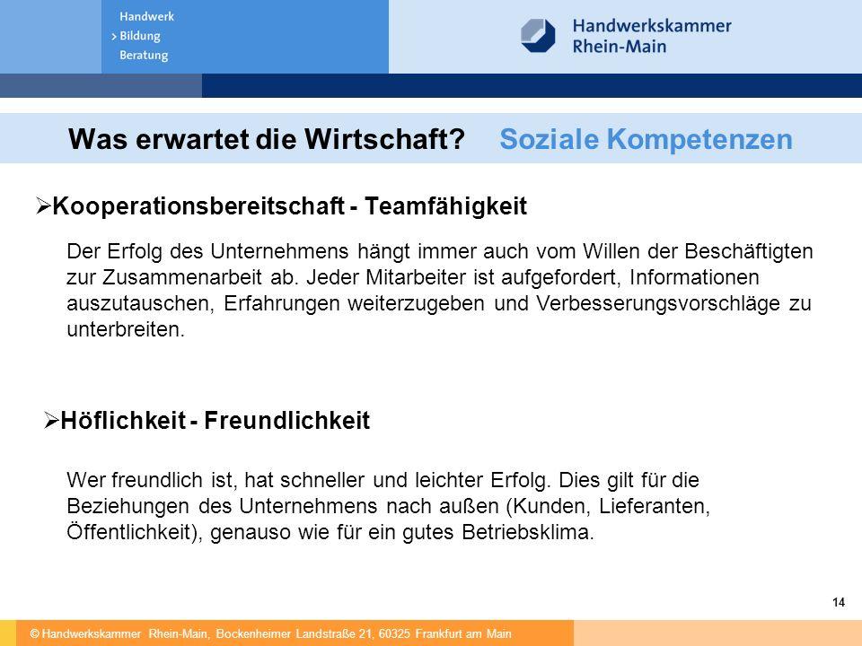 © Handwerkskammer Rhein-Main, Bockenheimer Landstraße 21, 60325 Frankfurt am Main 14 Was erwartet die Wirtschaft?Soziale Kompetenzen  Kooperationsbereitschaft - Teamfähigkeit Der Erfolg des Unternehmens hängt immer auch vom Willen der Beschäftigten zur Zusammenarbeit ab.