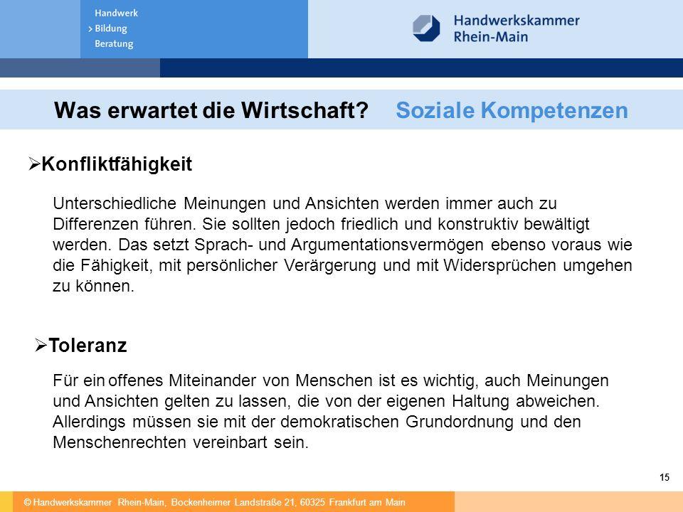 © Handwerkskammer Rhein-Main, Bockenheimer Landstraße 21, 60325 Frankfurt am Main 15 Was erwartet die Wirtschaft?Soziale Kompetenzen  Konfliktfähigkeit Unterschiedliche Meinungen und Ansichten werden immer auch zu Differenzen führen.