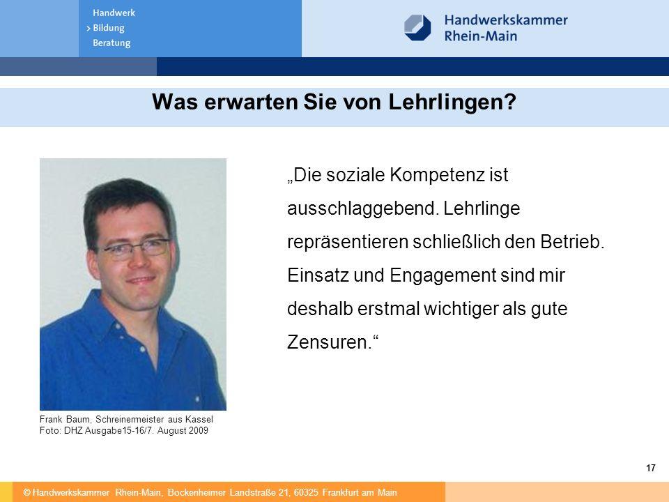 © Handwerkskammer Rhein-Main, Bockenheimer Landstraße 21, 60325 Frankfurt am Main 17 Was erwarten Sie von Lehrlingen? Frank Baum, Schreinermeister aus