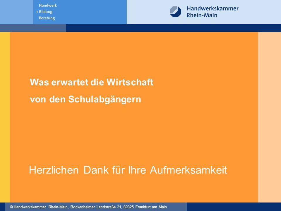 © Handwerkskammer Rhein-Main, Bockenheimer Landstraße 21, 60325 Frankfurt am Main Herzlichen Dank für Ihre Aufmerksamkeit Was erwartet die Wirtschaft von den Schulabgängern