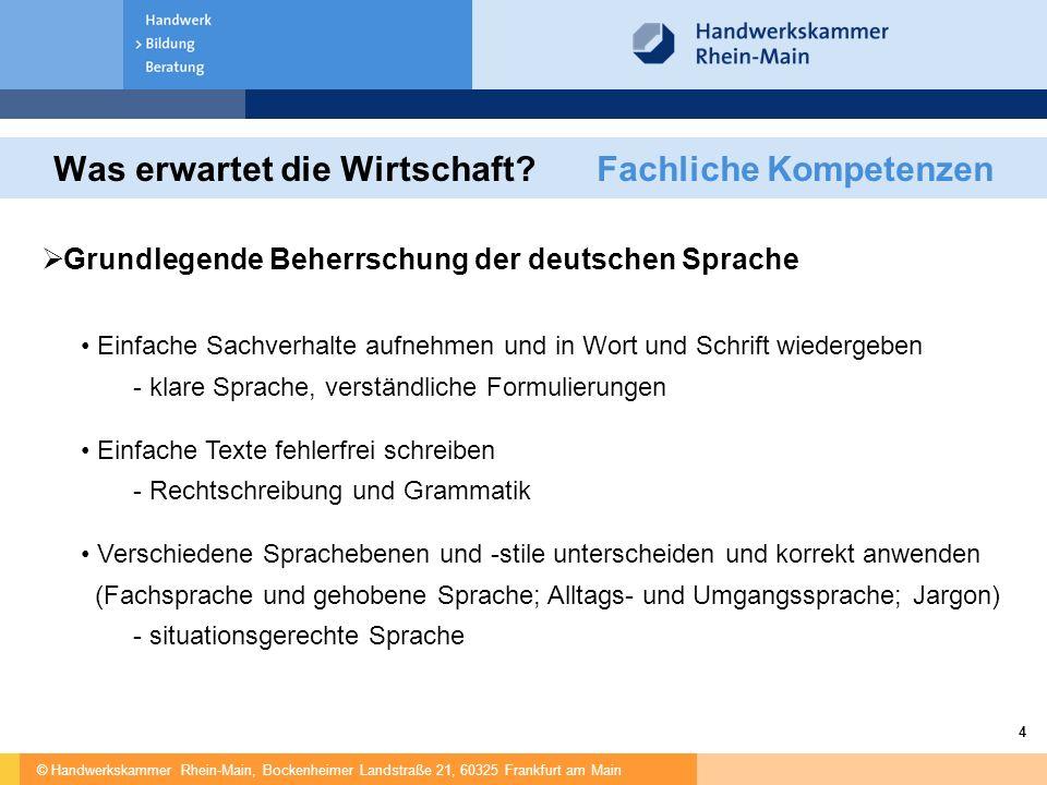 © Handwerkskammer Rhein-Main, Bockenheimer Landstraße 21, 60325 Frankfurt am Main 4 Was erwartet die Wirtschaft? Fachliche Kompetenzen  Grundlegende