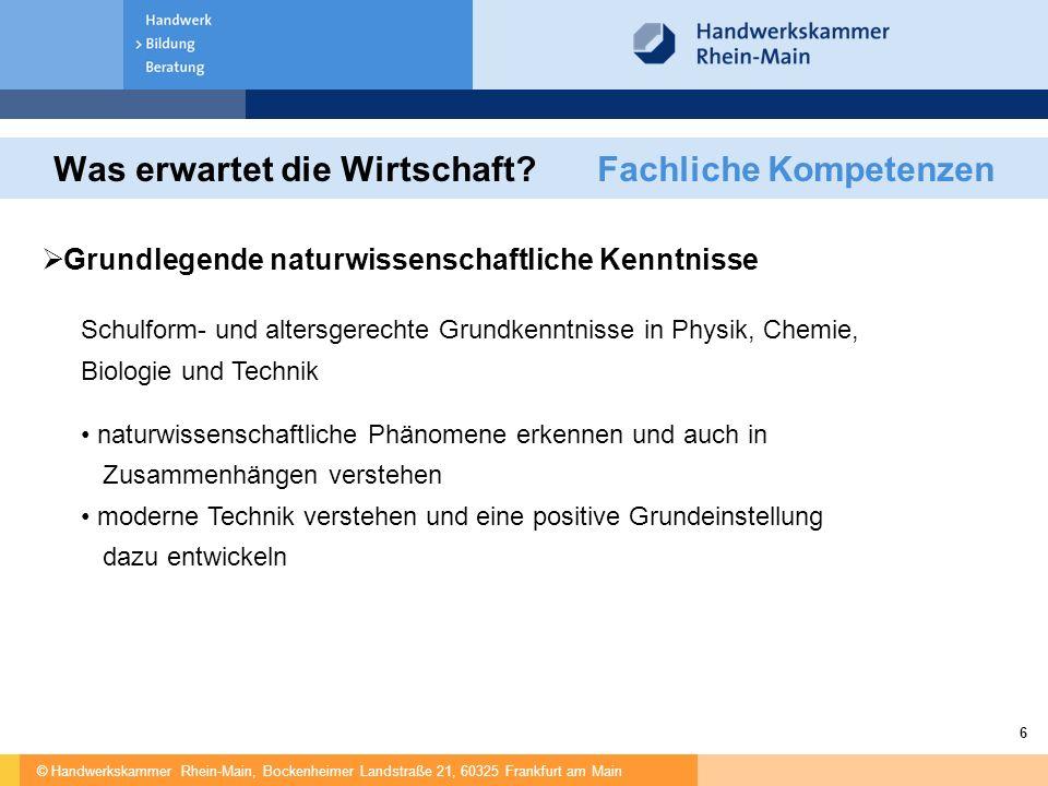 © Handwerkskammer Rhein-Main, Bockenheimer Landstraße 21, 60325 Frankfurt am Main 6 Was erwartet die Wirtschaft? Fachliche Kompetenzen  Grundlegende