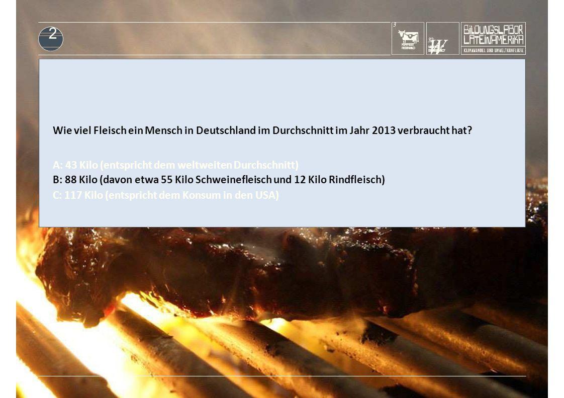 KUHFRISST REGENWALD 3 W32 rW32 r WERISST DENREGENWALD? 2 Wie viel Fleisch ein Mensch in Deutschland im Durchschnitt im Jahr 2013 verbraucht hat? A: 43