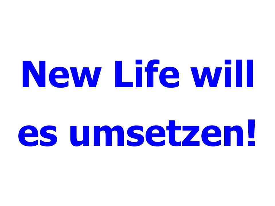 New Life will es umsetzen!
