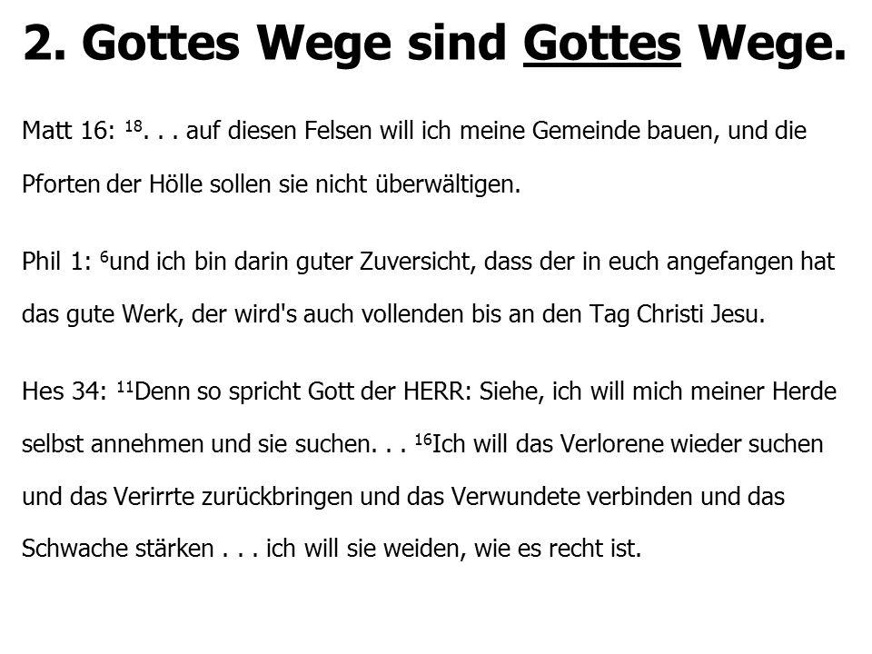 2. Gottes Wege sind Gottes Wege. Matt 16: 18... auf diesen Felsen will ich meine Gemeinde bauen, und die Pforten der Hölle sollen sie nicht überwältig