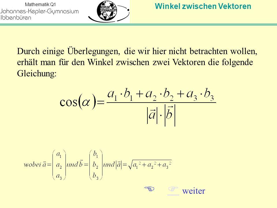 Winkel zwischen Vektoren Mathematik Q1   weiter Durch einige Überlegungen, die wir hier nicht betrachten wollen, erhält man für den Winkel zwischen zwei Vektoren die folgende Gleichung:
