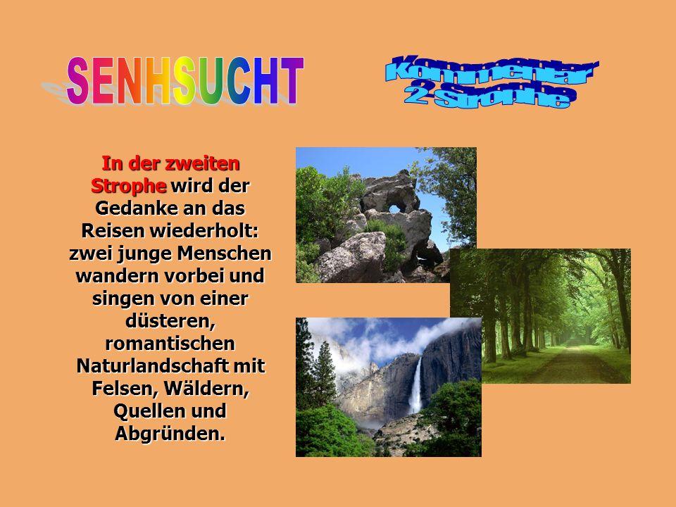In der zweiten Strophe wird der Gedanke an das Reisen wiederholt: zwei junge Menschen wandern vorbei und singen von einer düsteren, romantischen Naturlandschaft mit Felsen, Wäldern, Quellen und Abgründen.