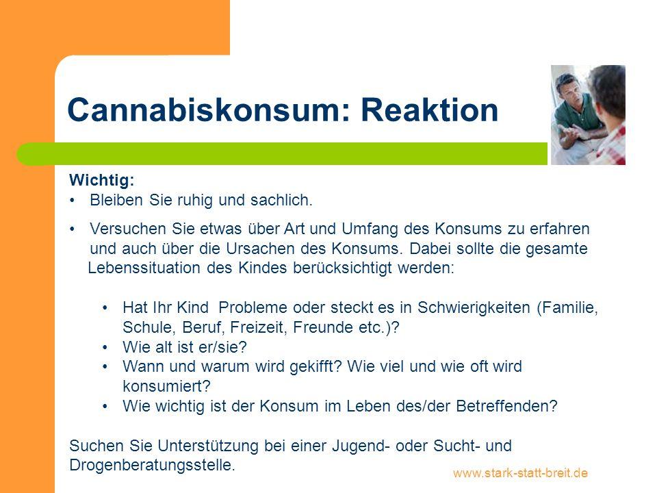 www.stark-statt-breit.de Cannabiskonsum: Reaktion Wichtig: Bleiben Sie ruhig und sachlich. Versuchen Sie etwas über Art und Umfang des Konsums zu erfa