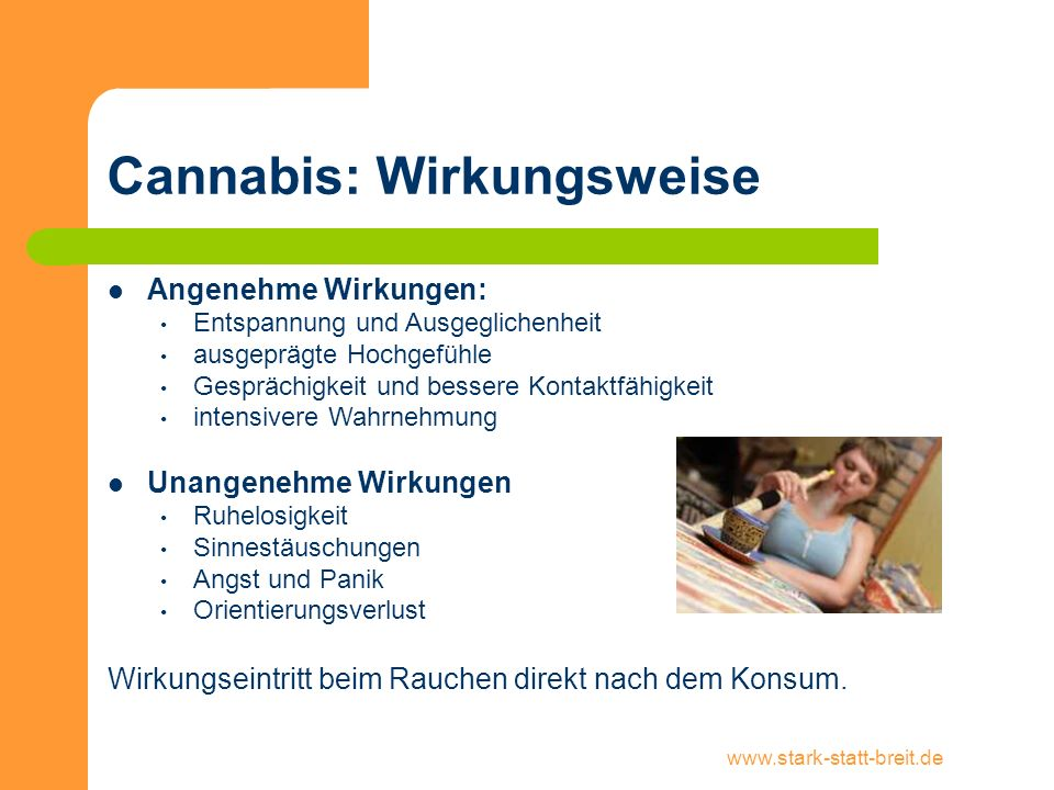 www.stark-statt-breit.de Cannabiskonsum: Risiken Eingeschränktes Erinnerungsvermögen Konzentrationsschwäche verlängerte Reaktionszeiten Einschränkung der schulischen und beruflichen Leistungsfähigkeit erhöhtes Unfallrisiko im Straßenverkehr und am Arbeitsplatz Je jünger der/die Konsument/in ist, desto größer sind die Risiken.