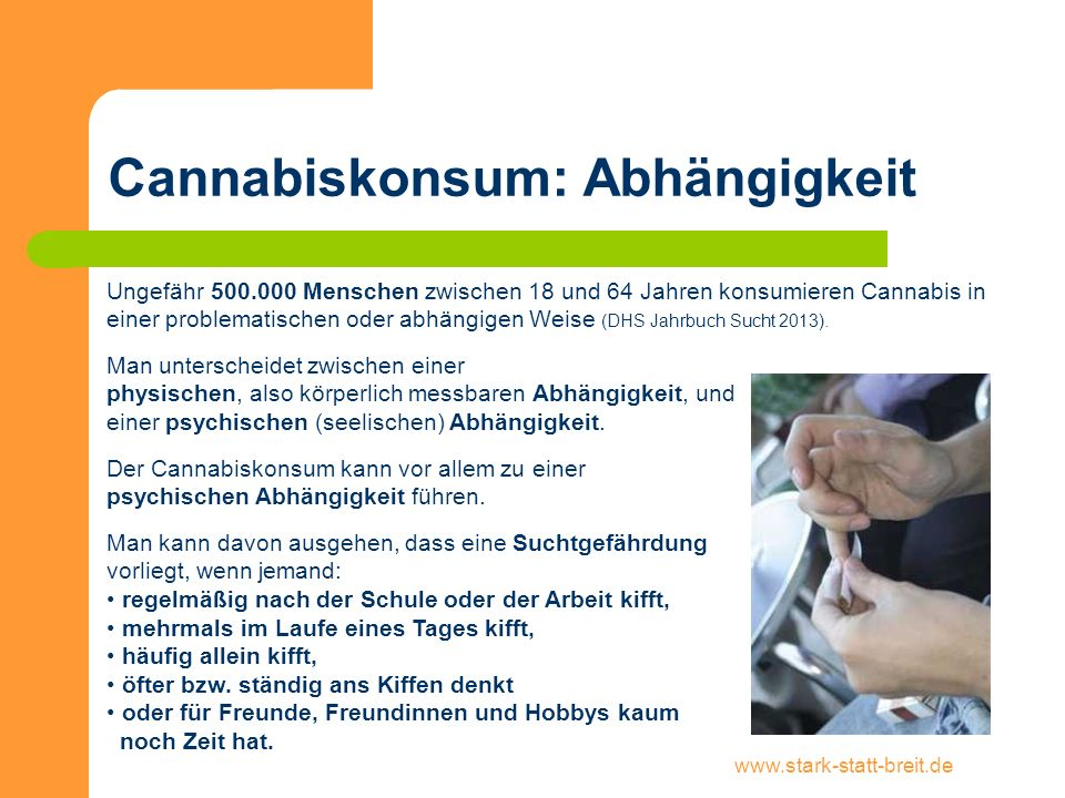 www.stark-statt-breit.de Cannabiskonsum: Abhängigkeit Ungefähr 500.000 Menschen zwischen 18 und 64 Jahren konsumieren Cannabis in einer problematische