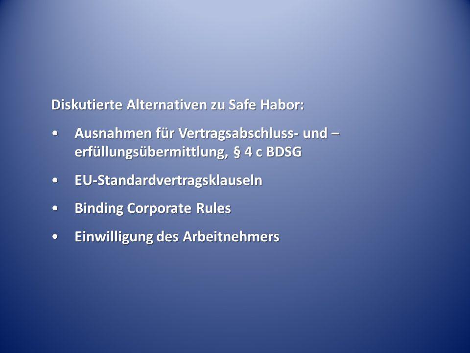 Diskutierte Alternativen zu Safe Habor: Ausnahmen für Vertragsabschluss- und – erfüllungsübermittlung, § 4 c BDSGAusnahmen für Vertragsabschluss- und – erfüllungsübermittlung, § 4 c BDSG EU-StandardvertragsklauselnEU-Standardvertragsklauseln Binding Corporate RulesBinding Corporate Rules Einwilligung des ArbeitnehmersEinwilligung des Arbeitnehmers