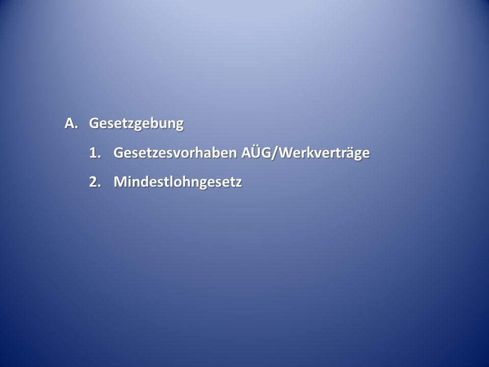 A.Gesetzgebung 1.Gesetzesvorhaben AÜG/Werkverträge 2.Mindestlohngesetz