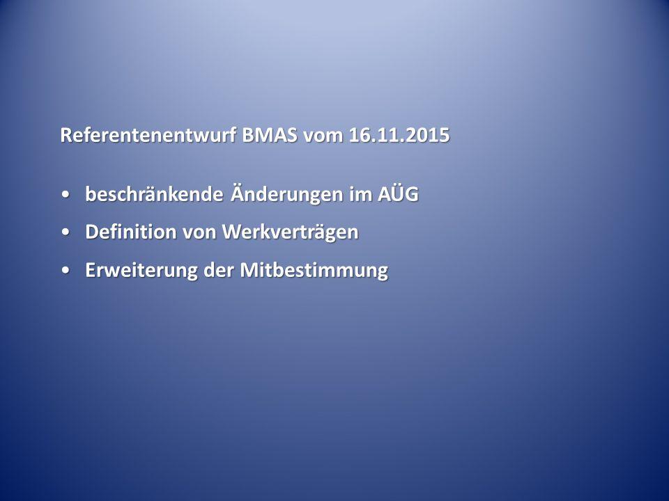 Referentenentwurf BMAS vom 16.11.2015 beschränkende Änderungen im AÜGbeschränkende Änderungen im AÜG Definition von WerkverträgenDefinition von Werkverträgen Erweiterung der MitbestimmungErweiterung der Mitbestimmung