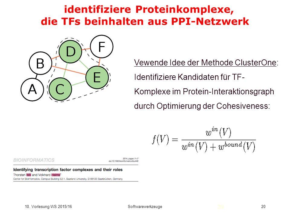 10. Vorlesung WS 2015/16Softwarewerkzeuge20 identifiziere Proteinkomplexe, die TFs beinhalten aus PPI-Netzwerk 20 Vewende Idee der Methode ClusterOne: