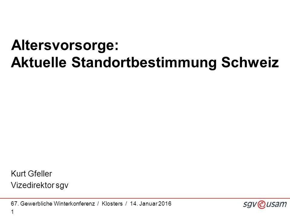 67. Gewerbliche Winterkonferenz / Klosters / 14. Januar 2016 1 Kurt Gfeller Vizedirektor sgv Altersvorsorge: Aktuelle Standortbestimmung Schweiz