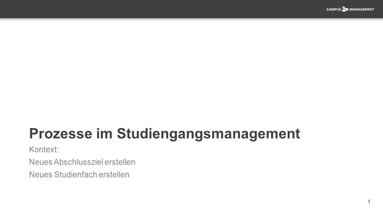 1 Prozesse im Studiengangsmanagement Kontext: Neues Abschlussziel erstellen Neues Studienfach erstellen