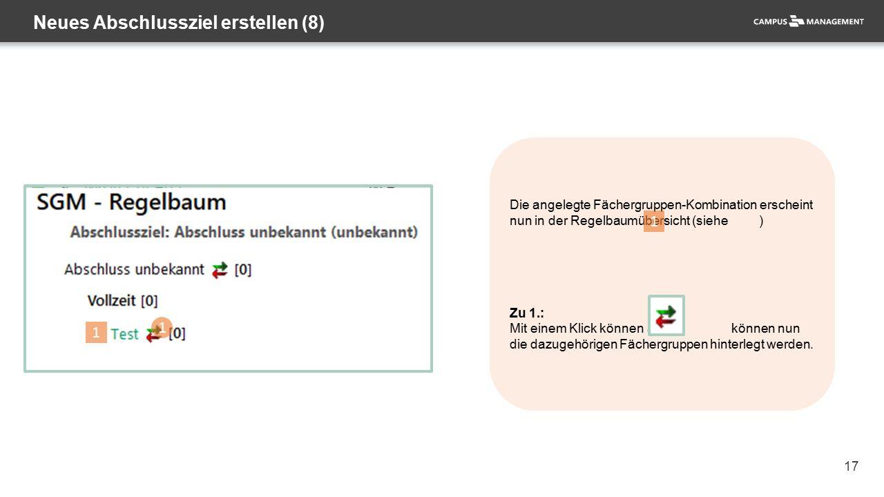 17 Neues Abschlussziel erstellen (8) 1 Die angelegte Fächergruppen-Kombination erscheint nun in der Regelbaumübersicht (siehe ) Zu 1.: Mit einem Klick können auf können nun die dazugehörigen Fächergruppen hinterlegt werden.