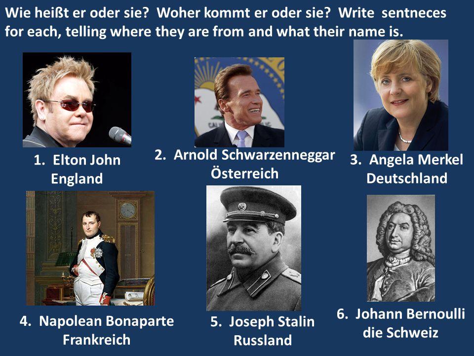 1. Elton John England 2. Arnold Schwarzenneggar Österreich 3. Angela Merkel Deutschland 4. Napolean Bonaparte Frankreich 5. Joseph Stalin Russland 6.