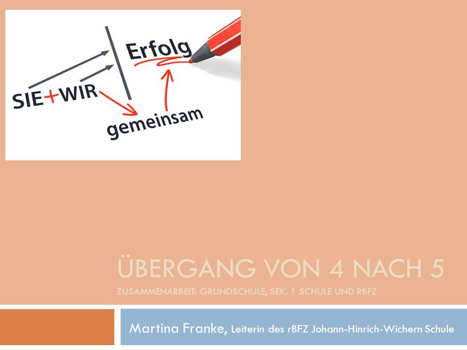 ÜBERGANG VON 4 NACH 5 ZUSAMMENARBEIT: GRUNDSCHULE, SEK. 1 SCHULE UND RBFZ Martina Franke, Leiterin des rBFZ Johann-Hinrich-Wichern Schule
