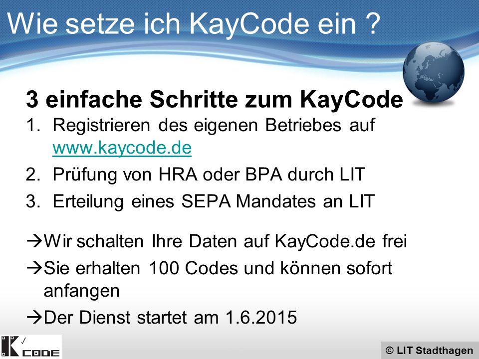 © LIT Stadthagen 1.Registrieren des eigenen Betriebes auf www.kaycode.de www.kaycode.de 2.Prüfung von HRA oder BPA durch LIT 3.Erteilung eines SEPA Mandates an LIT  Wir schalten Ihre Daten auf KayCode.de frei  Sie erhalten 100 Codes und können sofort anfangen  Der Dienst startet am 1.6.2015 Wie setze ich KayCode ein .