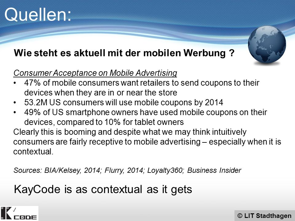© LIT Stadthagen Quellen: Consumer Acceptance on Mobile Advertising 47% of mobile consumers want retailers to send coupons to their devices when they are in or near the store 53.2M US consumers will use mobile coupons by 2014 49% of US smartphone owners have used mobile coupons on their devices, compared to 10% for tablet owners Clearly this is booming and despite what we may think intuitively consumers are fairly receptive to mobile advertising – especially when it is contextual.