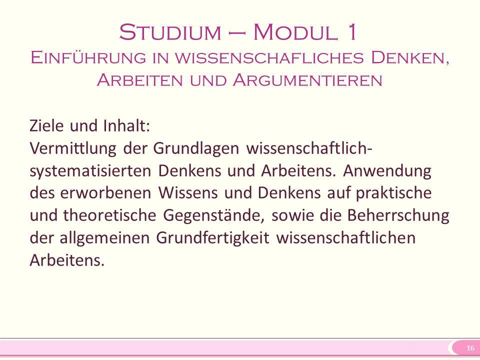 16 Studium – Modul 1 Einführung in wissenschafliches Denken, Arbeiten und Argumentieren Ziele und Inhalt: Vermittlung der Grundlagen wissenschaftlich-