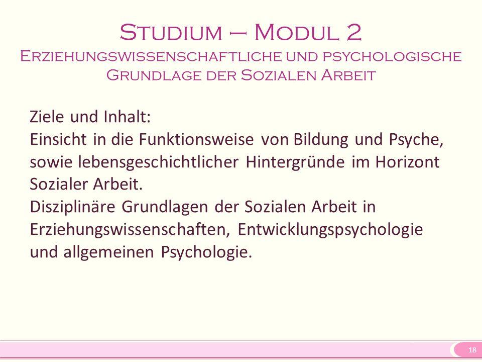 18 Studium – Modul 2 Erziehungswissenschaftliche und psychologische Grundlage der Sozialen Arbeit Ziele und Inhalt: Einsicht in die Funktionsweise von Bildung und Psyche, sowie lebensgeschichtlicher Hintergründe im Horizont Sozialer Arbeit.