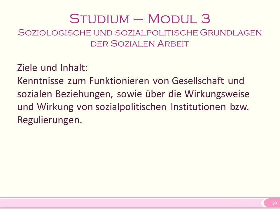 20 Studium – Modul 3 Soziologische und sozialpolitische Grundlagen der Sozialen Arbeit Ziele und Inhalt: Kenntnisse zum Funktionieren von Gesellschaft