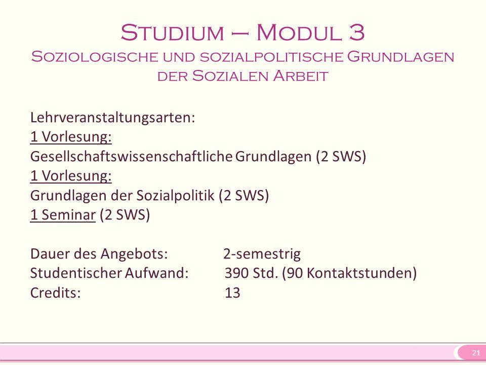 21 Studium – Modul 3 Soziologische und sozialpolitische Grundlagen der Sozialen Arbeit Lehrveranstaltungsarten: 1 Vorlesung: Gesellschaftswissenschaft