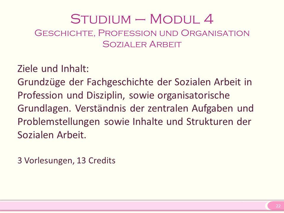 22 Studium – Modul 4 Geschichte, Profession und Organisation Sozialer Arbeit Ziele und Inhalt: Grundzüge der Fachgeschichte der Sozialen Arbeit in Pro