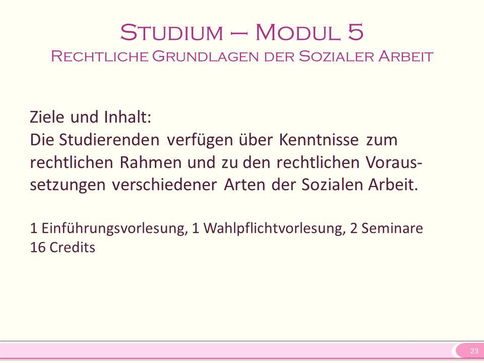 23 Studium – Modul 5 Rechtliche Grundlagen der Sozialer Arbeit Ziele und Inhalt: Die Studierenden verfügen über Kenntnisse zum rechtlichen Rahmen und zu den rechtlichen Voraus- setzungen verschiedener Arten der Sozialen Arbeit.