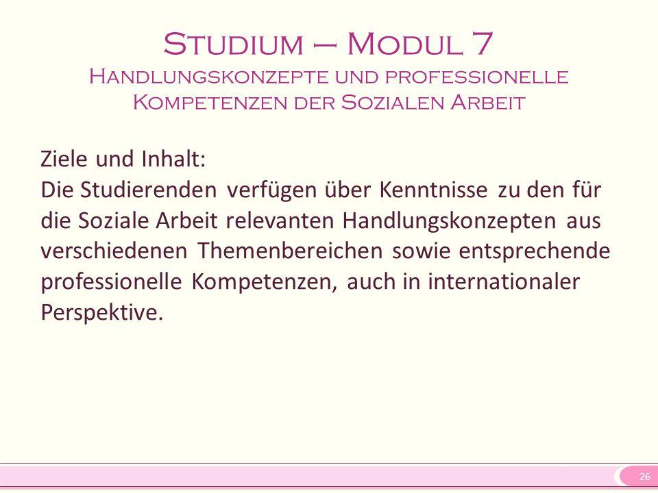 26 Studium – Modul 7 Handlungskonzepte und professionelle Kompetenzen der Sozialen Arbeit Ziele und Inhalt: Die Studierenden verfügen über Kenntnisse zu den für die Soziale Arbeit relevanten Handlungskonzepten aus verschiedenen Themenbereichen sowie entsprechende professionelle Kompetenzen, auch in internationaler Perspektive.