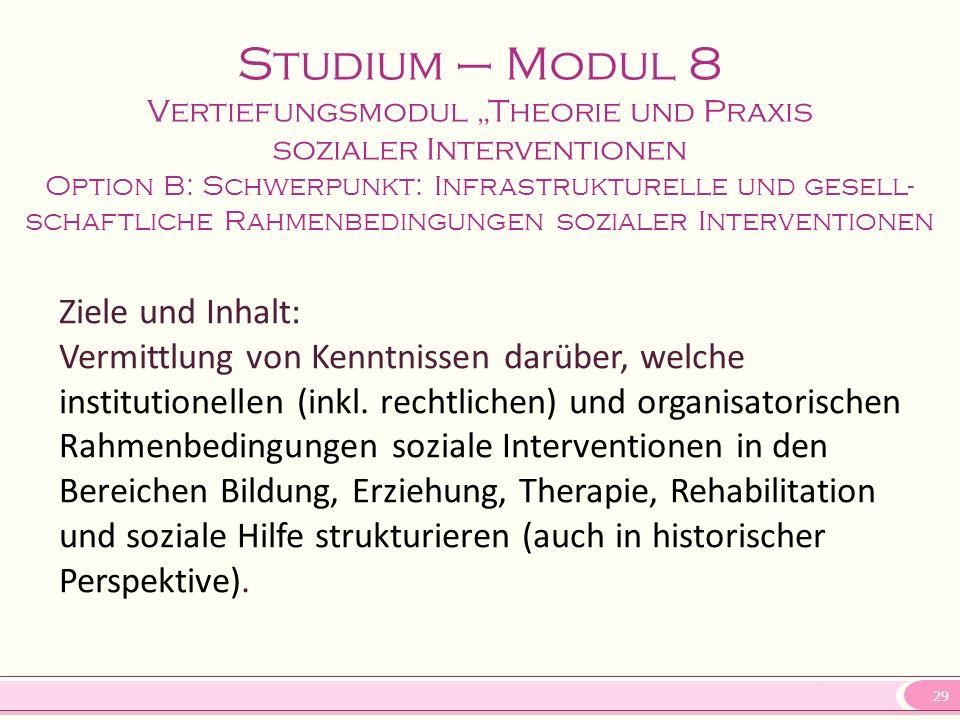 """29 Studium – Modul 8 Vertiefungsmodul """"Theorie und Praxis sozialer Interventionen Option B: Schwerpunkt: Infrastrukturelle und gesell- schaftliche Rahmenbedingungen sozialer Interventionen Ziele und Inhalt: Vermittlung von Kenntnissen darüber, welche institutionellen (inkl."""