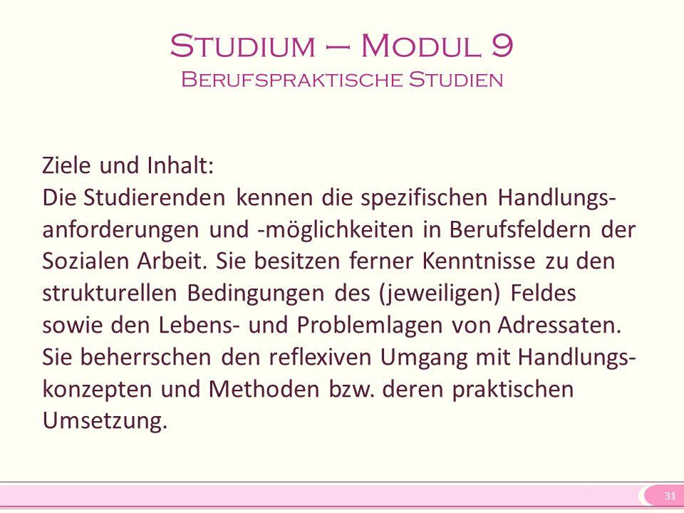 31 Studium – Modul 9 Berufspraktische Studien Ziele und Inhalt: Die Studierenden kennen die spezifischen Handlungs- anforderungen und -möglichkeiten in Berufsfeldern der Sozialen Arbeit.