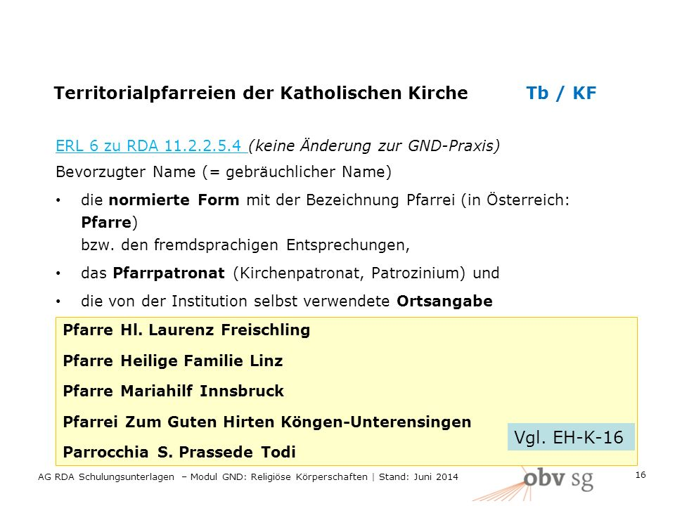 Territorialpfarreien der Katholischen KircheTb / KF ERL 6 zu RDA 11.2.2.5.4 (keine Änderung zur GND-Praxis) Bevorzugter Name (= gebräuchlicher Name) die normierte Form mit der Bezeichnung Pfarrei (in Österreich: Pfarre) bzw.