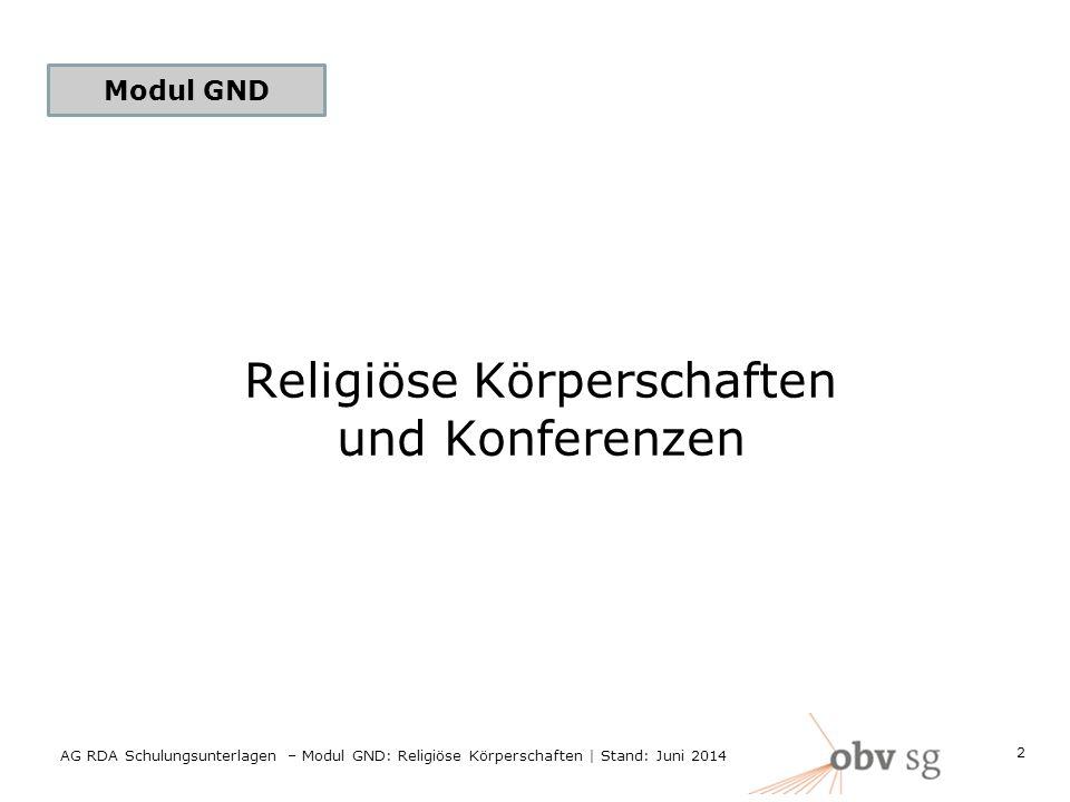 Modul GND Religiöse Körperschaften und Konferenzen 2 AG RDA Schulungsunterlagen – Modul GND: Religiöse Körperschaften | Stand: Juni 2014