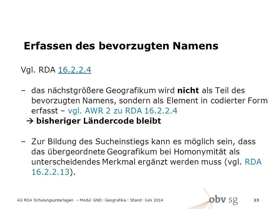 AG RDA Schulungsunterlagen – Modul GND: Geografika | Stand: Juni 2014 13 Erfassen des bevorzugten Namens Vgl.