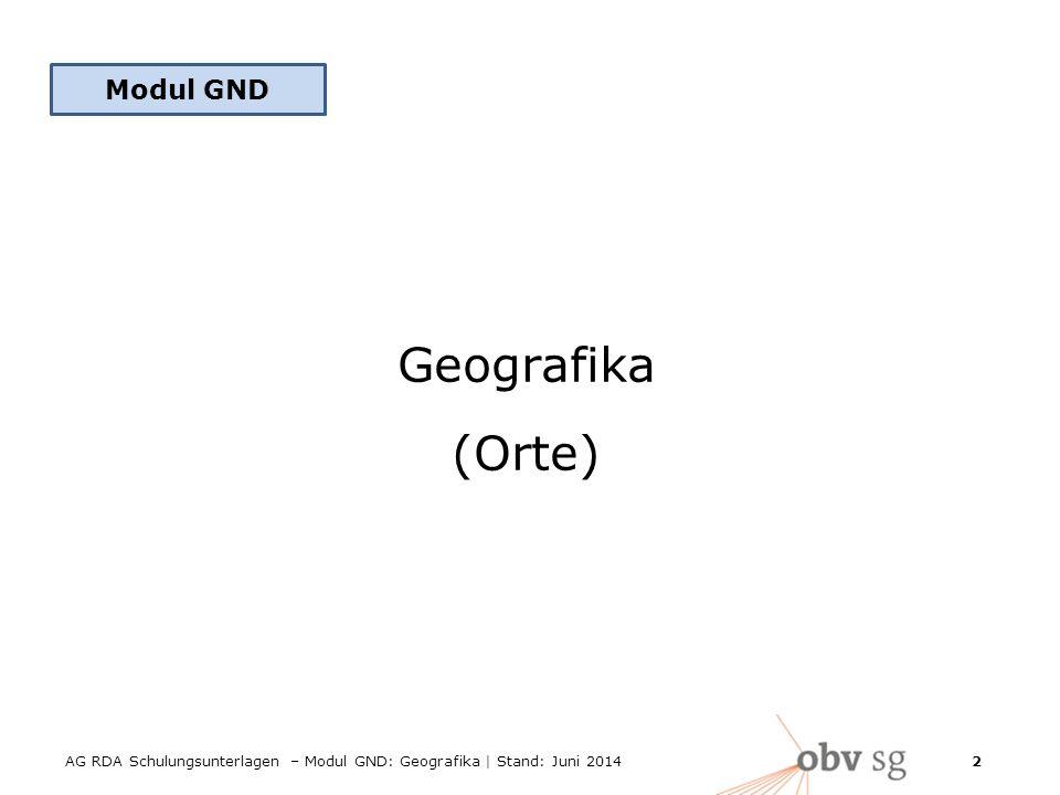 AG RDA Schulungsunterlagen – Modul GND: Geografika | Stand: Juni 2014 2 Modul GND Geografika (Orte)