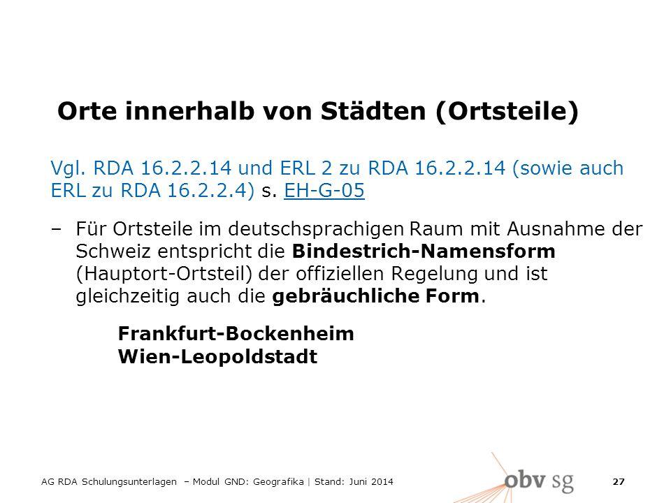 AG RDA Schulungsunterlagen – Modul GND: Geografika | Stand: Juni 2014 27 Orte innerhalb von Städten (Ortsteile) Vgl.
