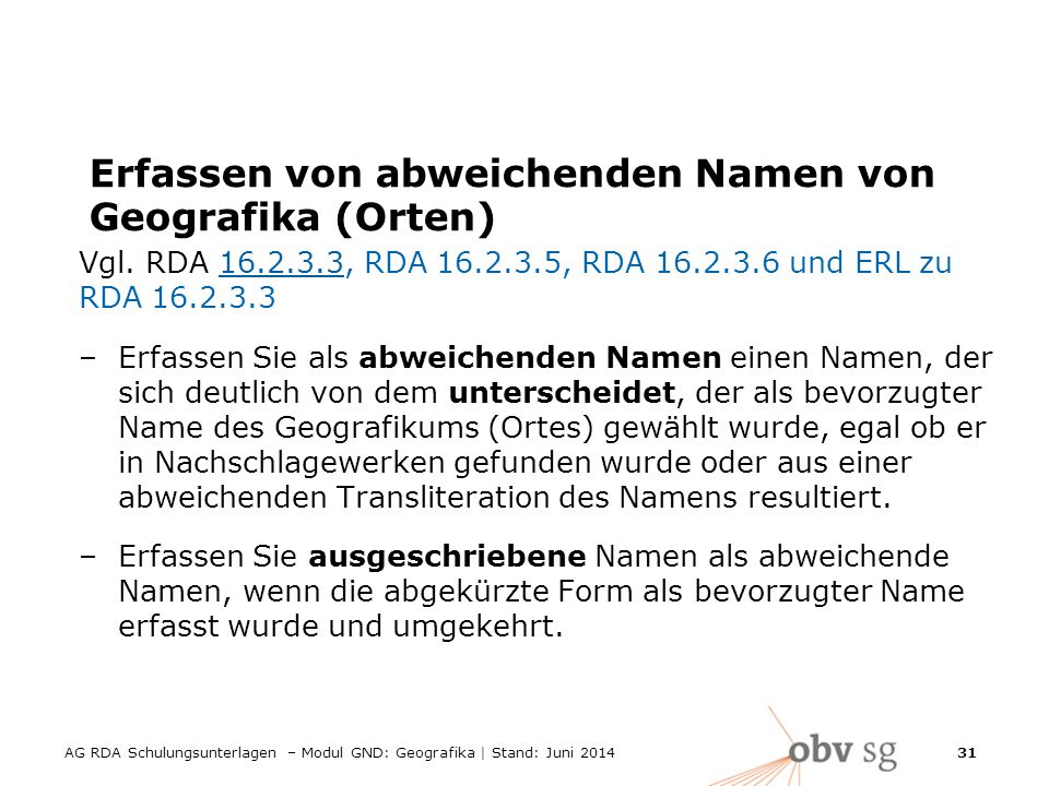 AG RDA Schulungsunterlagen – Modul GND: Geografika | Stand: Juni 2014 31 Erfassen von abweichenden Namen von Geografika (Orten) Vgl.