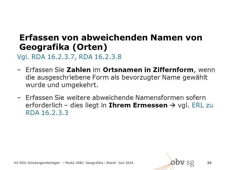 AG RDA Schulungsunterlagen – Modul GND: Geografika | Stand: Juni 2014 32 Erfassen von abweichenden Namen von Geografika (Orten) Vgl.