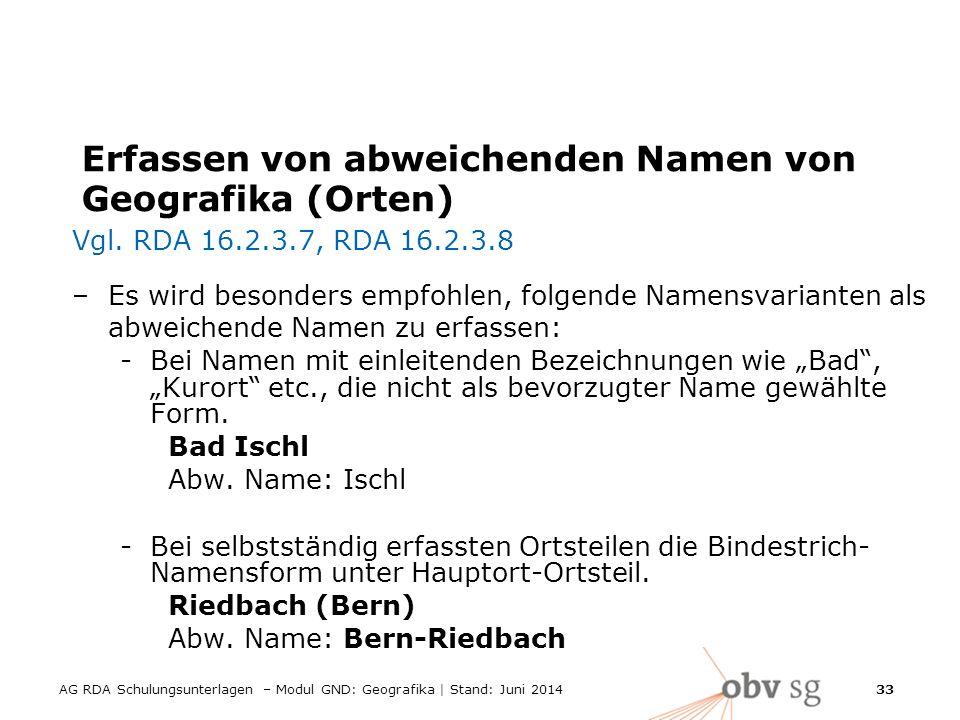 AG RDA Schulungsunterlagen – Modul GND: Geografika | Stand: Juni 2014 33 Erfassen von abweichenden Namen von Geografika (Orten) Vgl.