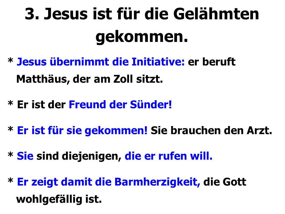 3. Jesus ist für die Gelähmten gekommen. * Jesus übernimmt die Initiative: er beruft Matthäus, der am Zoll sitzt. * Er ist der Freund der Sünder! * Er
