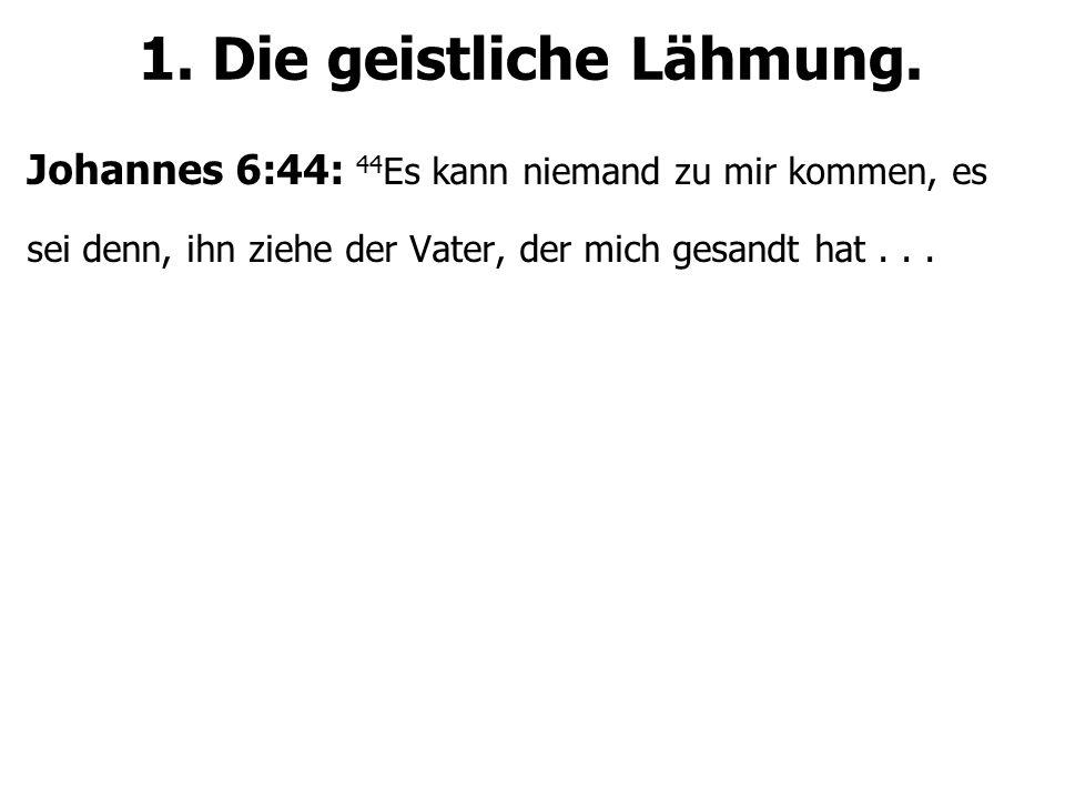 1. Die geistliche Lähmung. Johannes 6:44: 44 Es kann niemand zu mir kommen, es sei denn, ihn ziehe der Vater, der mich gesandt hat...