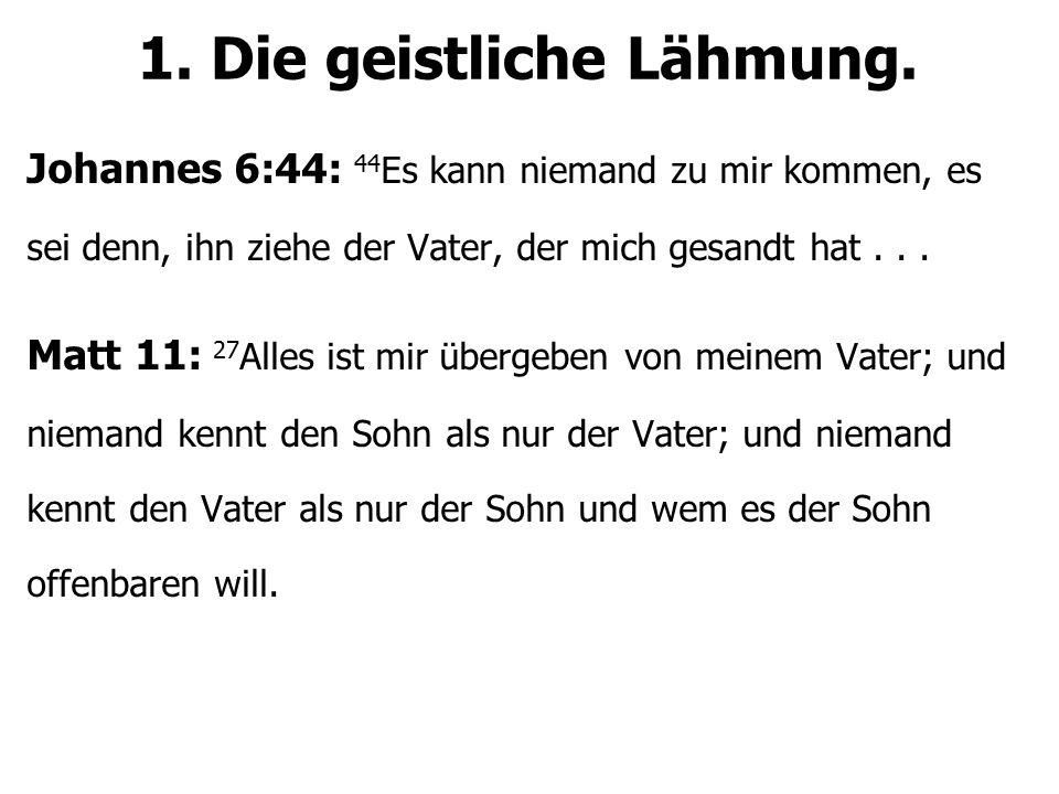 1. Die geistliche Lähmung. Johannes 6:44: 44 Es kann niemand zu mir kommen, es sei denn, ihn ziehe der Vater, der mich gesandt hat... Matt 11: 27 Alle