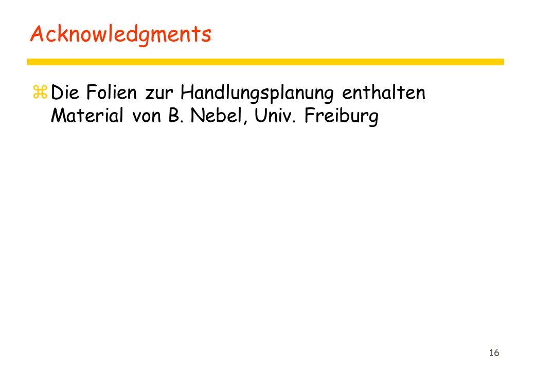 16 Acknowledgments zDie Folien zur Handlungsplanung enthalten Material von B. Nebel, Univ. Freiburg