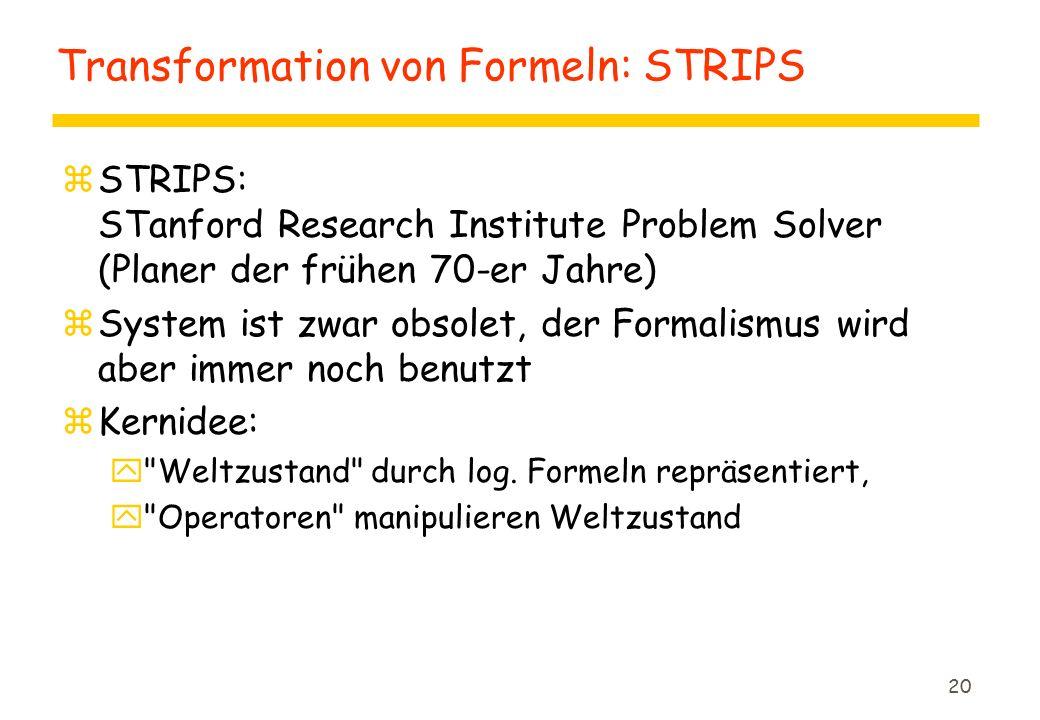 20 Transformation von Formeln: STRIPS zSTRIPS: STanford Research Institute Problem Solver (Planer der frühen 70-er Jahre) zSystem ist zwar obsolet, der Formalismus wird aber immer noch benutzt zKernidee: y Weltzustand durch log.