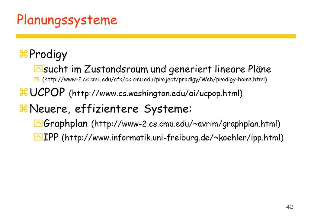 42 Planungssysteme zProdigy ysucht im Zustandsraum und generiert lineare Pläne y(http://www-2.cs.cmu.edu/afs/cs.cmu.edu/project/prodigy/Web/prodigy-home.html) zUCPOP (http://www.cs.washington.edu/ai/ucpop.html) zNeuere, effizientere Systeme: yGraphplan (http://www-2.cs.cmu.edu/~avrim/graphplan.html) yIPP (http://www.informatik.uni-freiburg.de/~koehler/ipp.html)